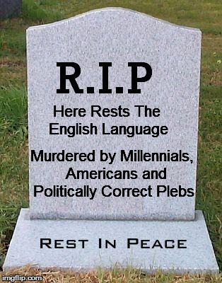 RIP headstone | Here Rests The English Language Murdered by Millennials,  Americans and Politically Correct Plebs | image tagged in rip headstone | made w/ Imgflip meme maker