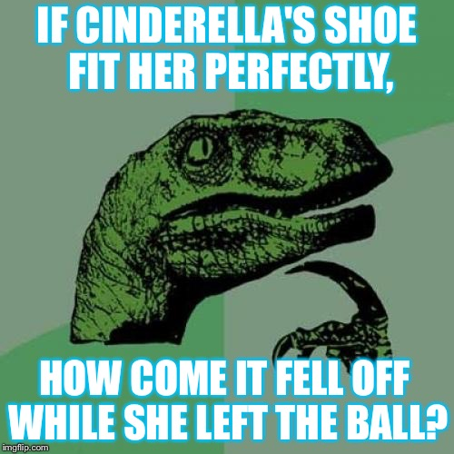 Philosoraptor Meme | IF CINDERELLA'S SHOE FIT HER PERFECTLY, HOW COME IT FELL OFF WHILE SHE LEFT THE BALL? | image tagged in memes,philosoraptor | made w/ Imgflip meme maker