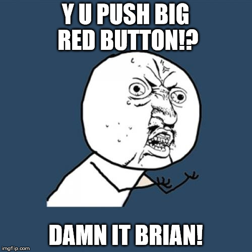 Y U No Meme | Y U PUSH BIG RED BUTTON!? DAMN IT BRIAN! | image tagged in memes,y u no | made w/ Imgflip meme maker