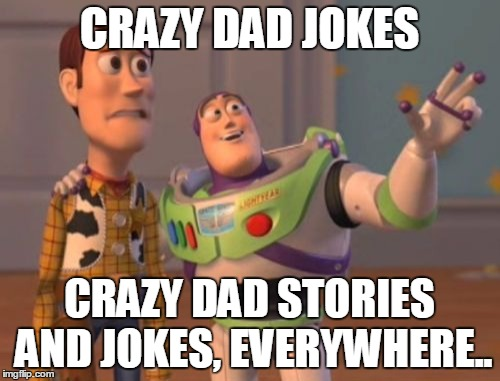 X, X Everywhere Meme | CRAZY DAD JOKES CRAZY DAD STORIES AND JOKES, EVERYWHERE.. | image tagged in memes,x,x everywhere,x x everywhere | made w/ Imgflip meme maker