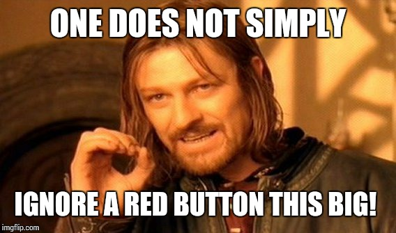 One Does Not Simply Meme | ONE DOES NOT SIMPLY IGNORE A RED BUTTON THIS BIG! | image tagged in memes,one does not simply | made w/ Imgflip meme maker