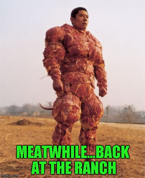 MEATWHILE...BACK AT THE RANCH | made w/ Imgflip meme maker