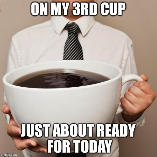 giant coffee | ON MY 3RD CUP JUST ABOUT READY FOR TODAY | image tagged in giant coffee | made w/ Imgflip meme maker