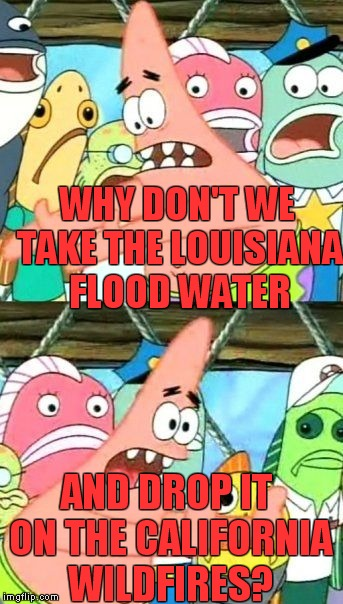Back to back news stories, that's how the mind of a meme addict works. | WHY DON'T WE TAKE THE LOUISIANA FLOOD WATER AND DROP IT ON THE CALIFORNIA WILDFIRES? | image tagged in memes,put it somewhere else patrick,louisiana,flood,california,wildfire | made w/ Imgflip meme maker