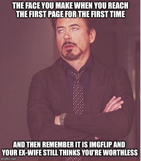 Face You Make Robert Downey Jr Meme | THE FACE YOU MAKE WHEN YOU REACH THE FIRST PAGE FOR THE FIRST TIME AND THEN REMEMBER IT IS IMGFLIP AND YOUR EX-WIFE STILL THINKS YOU'RE WORT | image tagged in memes,face you make robert downey jr | made w/ Imgflip meme maker