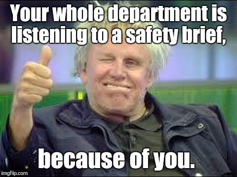 Gary Busey approves | Your whole department is listening to a safety brief, because of you. | image tagged in gary busey approves | made w/ Imgflip meme maker