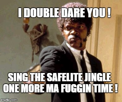 I hate that damn jingle | I DOUBLE DARE YOU ! SING THE SAFELITE JINGLE ONE MORE MA FUGGIN TIME ! | image tagged in memes,say that again i dare you,pulp fiction,samuel l jackson | made w/ Imgflip meme maker