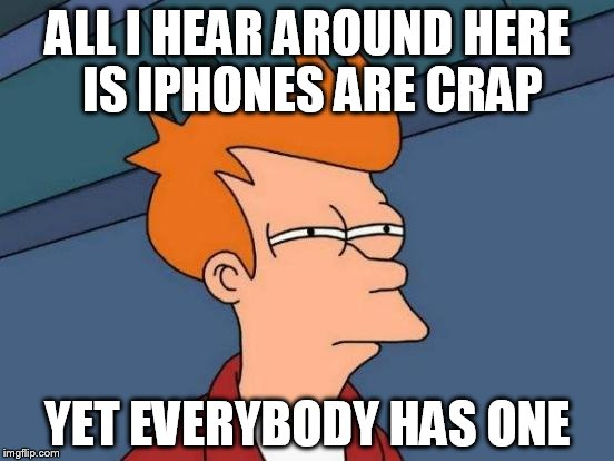 So I lost my beloved Galaxy 3. And now looking to get a new phone. My provider will give me an iPhone5s for free. What to do.... | ALL I HEAR AROUND HERE IS IPHONES ARE CRAP YET EVERYBODY HAS ONE | image tagged in memes,futurama fry | made w/ Imgflip meme maker