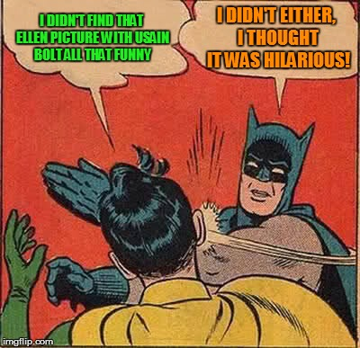 Batman Slapping Robin Meme | I DIDN'T FIND THAT ELLEN PICTURE WITH USAIN BOLT ALL THAT FUNNY I DIDN'T EITHER, I THOUGHT IT WAS HILARIOUS! | image tagged in memes,batman slapping robin | made w/ Imgflip meme maker