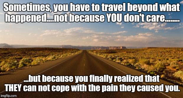 The road |  Sometimes, you have to travel beyond what happened....not because YOU don't care........ ...but because you finally realized that THEY can not cope with the pain they caused you. | image tagged in the road | made w/ Imgflip meme maker