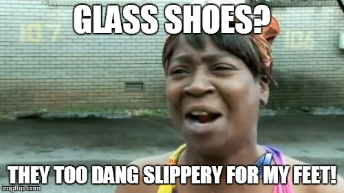 Aint Nobody Got Time For That Meme | GLASS SHOES? THEY TOO DANG SLIPPERY FOR MY FEET! | image tagged in memes,aint nobody got time for that | made w/ Imgflip meme maker