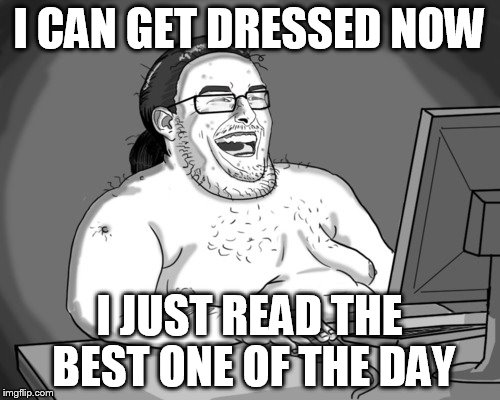 I CAN GET DRESSED NOW I JUST READ THE BEST ONE OF THE DAY | made w/ Imgflip meme maker