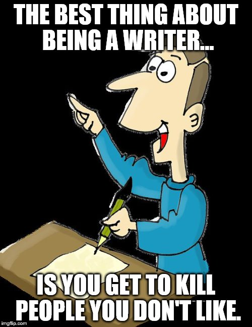 THE BEST THING ABOUT BEING A WRITER... IS YOU GET TO KILL PEOPLE YOU DON'T LIKE. | image tagged in authors,writer | made w/ Imgflip meme maker