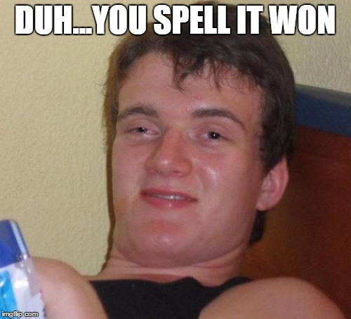 10 Guy Meme | DUH...YOU SPELL IT WON | image tagged in memes,10 guy | made w/ Imgflip meme maker