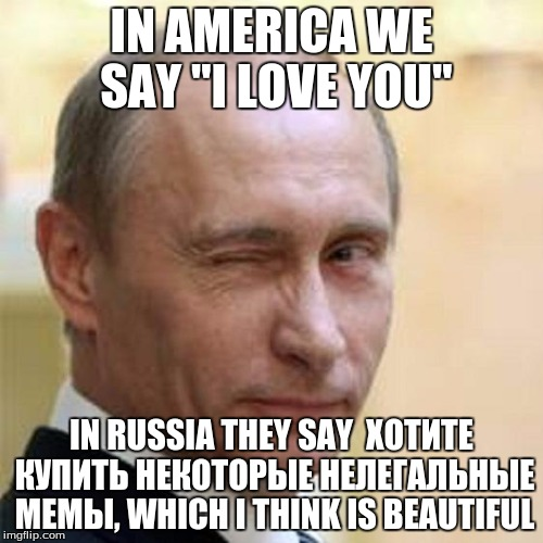 "Putin Winking | IN AMERICA WE SAY ""I LOVE YOU"" IN RUSSIA THEY SAY ХОТИТЕ КУПИТЬ НЕКОТОРЫЕ НЕЛЕГАЛЬНЫЕ МЕМЫ, WHICH I THINK IS BEAUTIFUL 