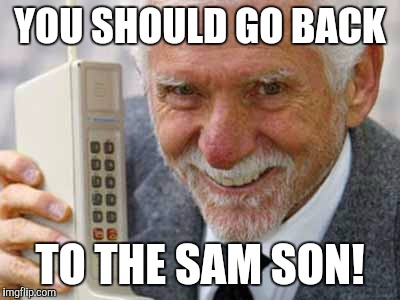 YOU SHOULD GO BACK TO THE SAM SON! | made w/ Imgflip meme maker
