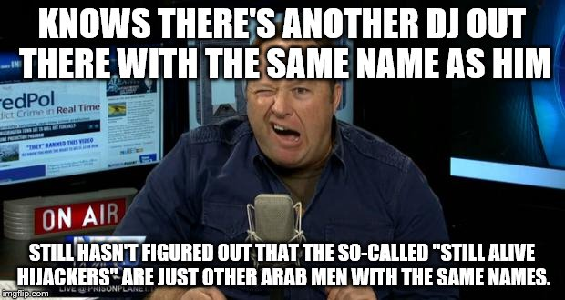 "Alex Jones's Clueless Conspiracies | KNOWS THERE'S ANOTHER DJ OUT THERE WITH THE SAME NAME AS HIM STILL HASN'T FIGURED OUT THAT THE SO-CALLED ""STILL ALIVE HIJACKERS"" ARE JUST OT 