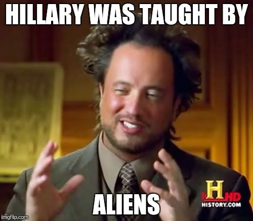 Ancient Aliens Meme | HILLARY WAS TAUGHT BY ALIENS | image tagged in memes,ancient aliens | made w/ Imgflip meme maker