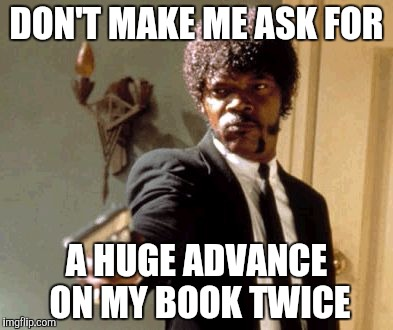 Say That Again I Dare You Meme | DON'T MAKE ME ASK FOR A HUGE ADVANCE ON MY BOOK TWICE | image tagged in memes,say that again i dare you | made w/ Imgflip meme maker