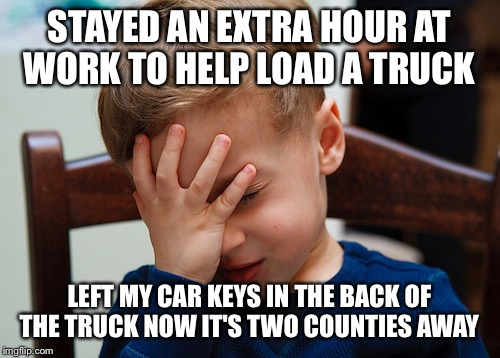 That awkward moment | STAYED AN EXTRA HOUR AT WORK TO HELP LOAD A TRUCK LEFT MY CAR KEYS IN THE BACK OF THE TRUCK NOW IT'S TWO COUNTIES AWAY | image tagged in that awkward moment | made w/ Imgflip meme maker