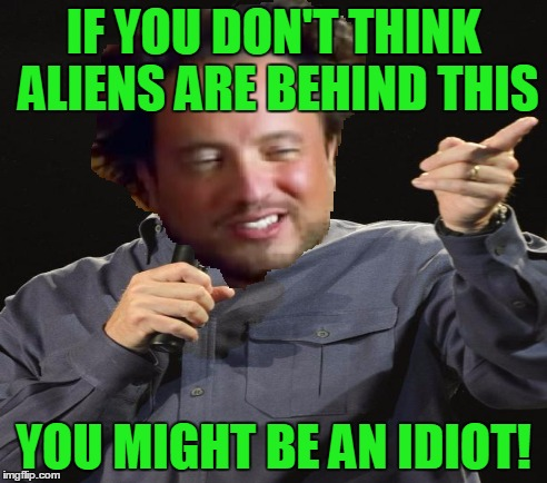 IF YOU DON'T THINK ALIENS ARE BEHIND THIS YOU MIGHT BE AN IDIOT! | made w/ Imgflip meme maker