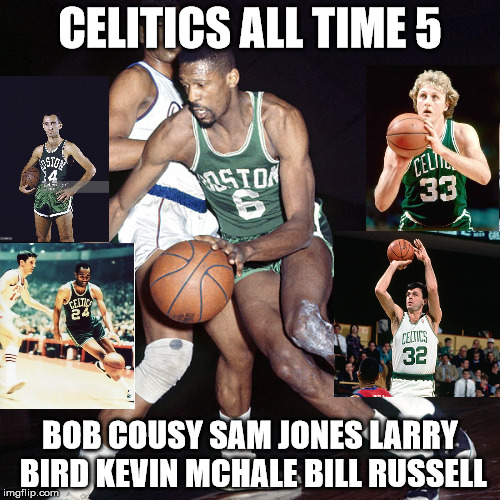 Celtics All Time 5 |  CELITICS ALL TIME 5; BOB COUSY SAM JONES LARRY BIRD KEVIN MCHALE BILL RUSSELL | image tagged in boston,celtics | made w/ Imgflip meme maker