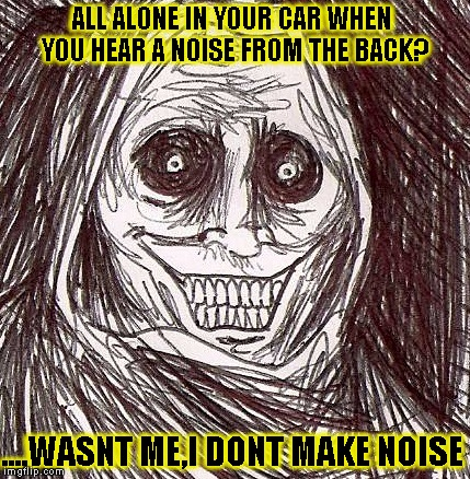 DRIVE SAFE :) |  ALL ALONE IN YOUR CAR WHEN YOU HEAR A NOISE FROM THE BACK? ....WASNT ME,I DONT MAKE NOISE | image tagged in memes,unwanted house guest,funny,scary | made w/ Imgflip meme maker