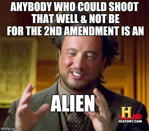 Ancient Aliens Meme | ANYBODY WHO COULD SHOOT THAT WELL & NOT BE FOR THE 2ND AMENDMENT IS AN ALIEN | image tagged in memes,ancient aliens | made w/ Imgflip meme maker