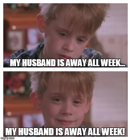MY HUSBAND IS AWAY ALL WEEK... MY HUSBAND IS AWAY ALL WEEK! | made w/ Imgflip meme maker