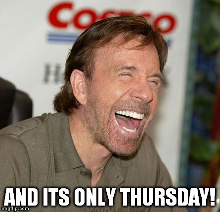 AND ITS ONLY THURSDAY! | made w/ Imgflip meme maker