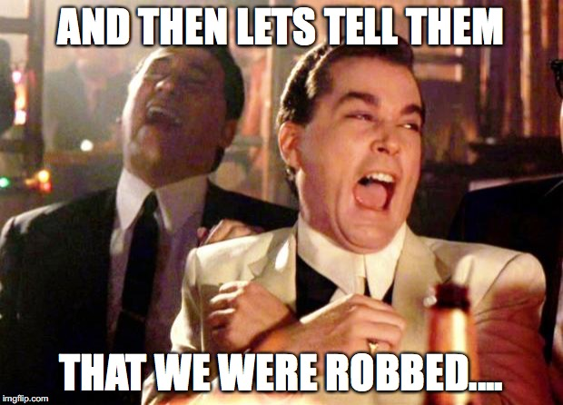 Goodfellas Laugh | AND THEN LETS TELL THEM THAT WE WERE ROBBED.... | image tagged in goodfellas laugh | made w/ Imgflip meme maker