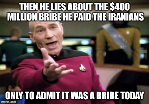 Picard Wtf Meme | THEN HE LIES ABOUT THE $400 MILLION BRIBE HE PAID THE IRANIANS ONLY TO ADMIT IT WAS A BRIBE TODAY | image tagged in memes,picard wtf | made w/ Imgflip meme maker