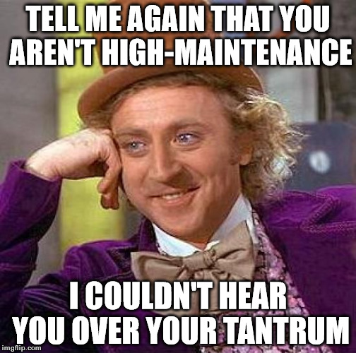 High Maintenance | TELL ME AGAIN THAT YOU AREN'T HIGH-MAINTENANCE I COULDN'T HEAR YOU OVER YOUR TANTRUM | image tagged in memes,creepy condescending wonka,maintenance,tantrum | made w/ Imgflip meme maker