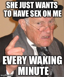 Back In My Day Meme | SHE JUST WANTS TO HAVE SEX ON ME EVERY WAKING MINUTE | image tagged in memes,back in my day | made w/ Imgflip meme maker