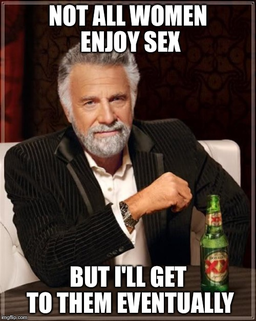 It's already NSFW because of the word 'sex' so I might as well go for it and say 'BOOGER!' | NOT ALL WOMEN ENJOY SEX BUT I'LL GET TO THEM EVENTUALLY | image tagged in memes,the most interesting man in the world | made w/ Imgflip meme maker