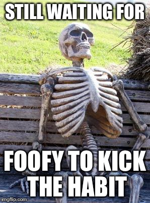 Waiting Skeleton Meme | STILL WAITING FOR FOOFY TO KICK THE HABIT | image tagged in memes,waiting skeleton | made w/ Imgflip meme maker