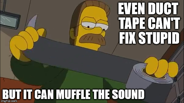 Duct tape can't fix stupid | EVEN DUCT TAPE CAN'T FIX STUPID BUT IT CAN MUFFLE THE SOUND | image tagged in duct tape,stupid,the simpsons | made w/ Imgflip meme maker