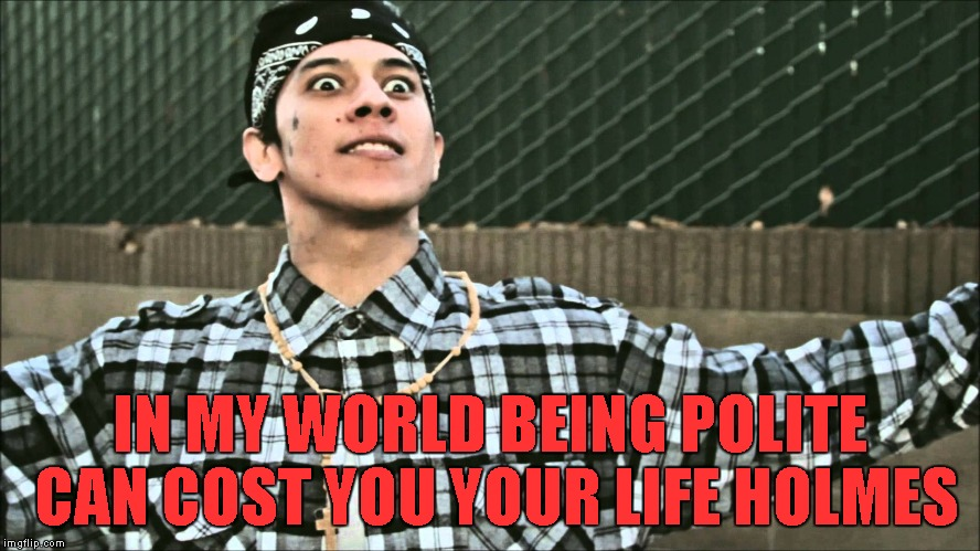 IN MY WORLD BEING POLITE CAN COST YOU YOUR LIFE HOLMES | made w/ Imgflip meme maker