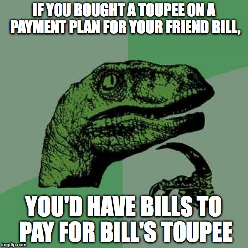 Try saying that 5 times fast... | IF YOU BOUGHT A TOUPEE ON A PAYMENT PLAN FOR YOUR FRIEND BILL, YOU'D HAVE BILLS TO PAY FOR BILL'S TOUPEE | image tagged in memes,philosoraptor,bill,payment,toupee | made w/ Imgflip meme maker