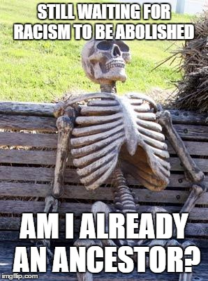 Waiting Skeleton Meme | STILL WAITING FOR RACISM TO BE ABOLISHED AM I ALREADY AN ANCESTOR? | image tagged in memes,waiting skeleton | made w/ Imgflip meme maker