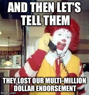 AND THEN LET'S TELL THEM THEY LOST OUR MULTI-MILLION DOLLAR ENDORSEMENT | made w/ Imgflip meme maker