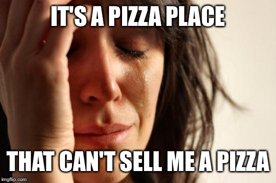 Apparently they ran out of dough and didn't want to bother putting a sign on the door | IT'S A PIZZA PLACE THAT CAN'T SELL ME A PIZZA | image tagged in memes,first world problems | made w/ Imgflip meme maker
