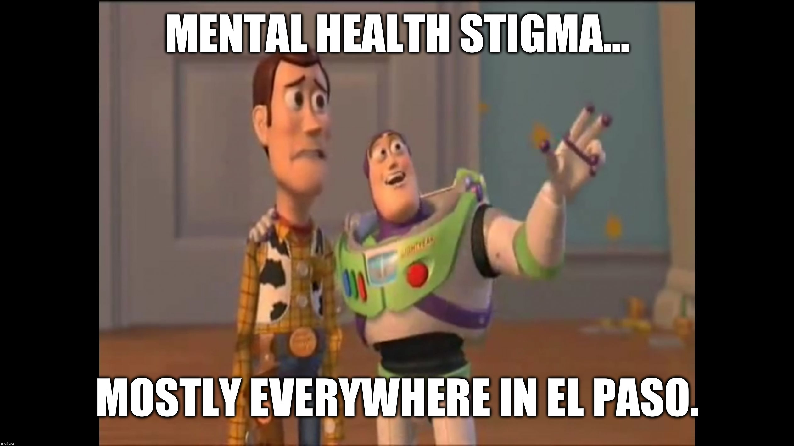 The worst Hell-Hole for Vets and Civilians. | MENTAL HEALTH STIGMA... MOSTLY EVERYWHERE IN EL PASO. | image tagged in woody and buzz 480-rez,mental,health,stigma,el paso,texas | made w/ Imgflip meme maker
