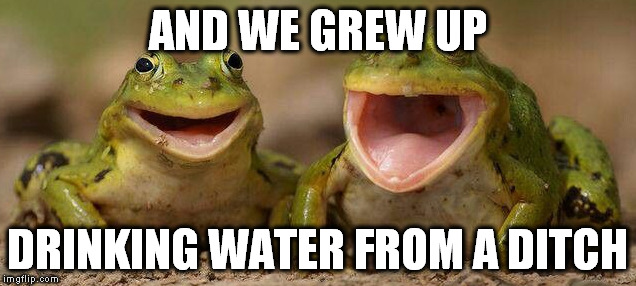 AND WE GREW UP DRINKING WATER FROM A DITCH | made w/ Imgflip meme maker