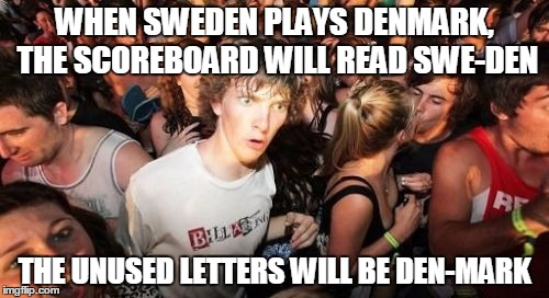 Sudden Clarity Clarence |  WHEN SWEDEN PLAYS DENMARK, THE SCOREBOARD WILL READ SWE-DEN; THE UNUSED LETTERS WILL BE DEN-MARK | image tagged in memes,sudden clarity clarence | made w/ Imgflip meme maker