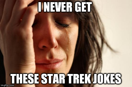 First World Problems Meme | I NEVER GET THESE STAR TREK JOKES | image tagged in memes,first world problems | made w/ Imgflip meme maker