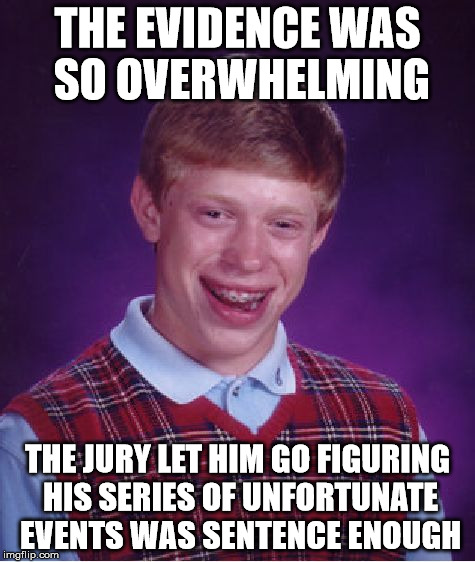 Bad Luck Brian Meme | THE EVIDENCE WAS SO OVERWHELMING THE JURY LET HIM GO FIGURING HIS SERIES OF UNFORTUNATE EVENTS WAS SENTENCE ENOUGH | image tagged in memes,bad luck brian | made w/ Imgflip meme maker