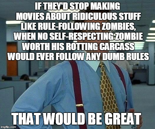 That Would Be Great Meme | IF THEY'D STOP MAKING MOVIES ABOUT RIDICULOUS STUFF LIKE RULE-FOLLOWING ZOMBIES, WHEN NO SELF-RESPECTING ZOMBIE WORTH HIS ROTTING CARCASS WO | image tagged in memes,that would be great | made w/ Imgflip meme maker
