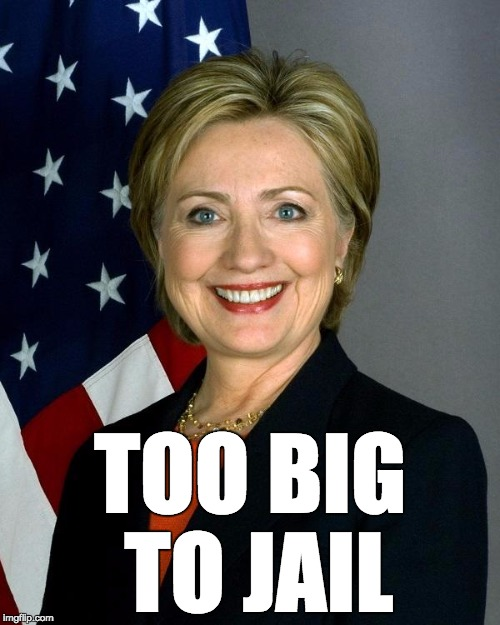 It's like that. | TOO BIG TO JAIL | image tagged in hillaryclinton,too big to fail,too big to jail | made w/ Imgflip meme maker