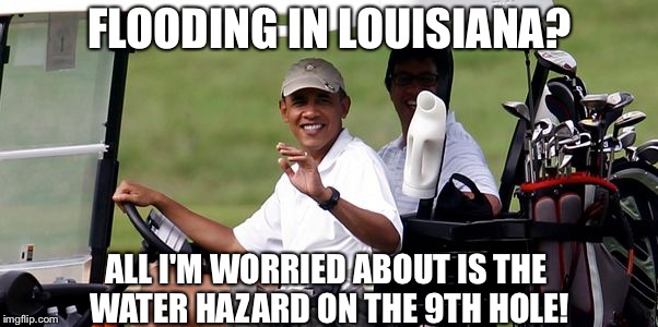 Obama's handicap | FLOODING IN LOUISIANA? ALL I'M WORRIED ABOUT IS THE WATER HAZARD ON THE 9TH HOLE! | image tagged in obama golfing,obama,obama crying,obama laughing,obama golf,college liberal | made w/ Imgflip meme maker